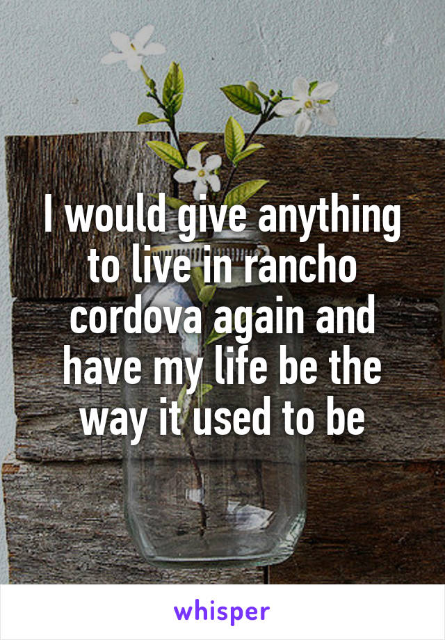 I would give anything to live in rancho cordova again and have my life be the way it used to be