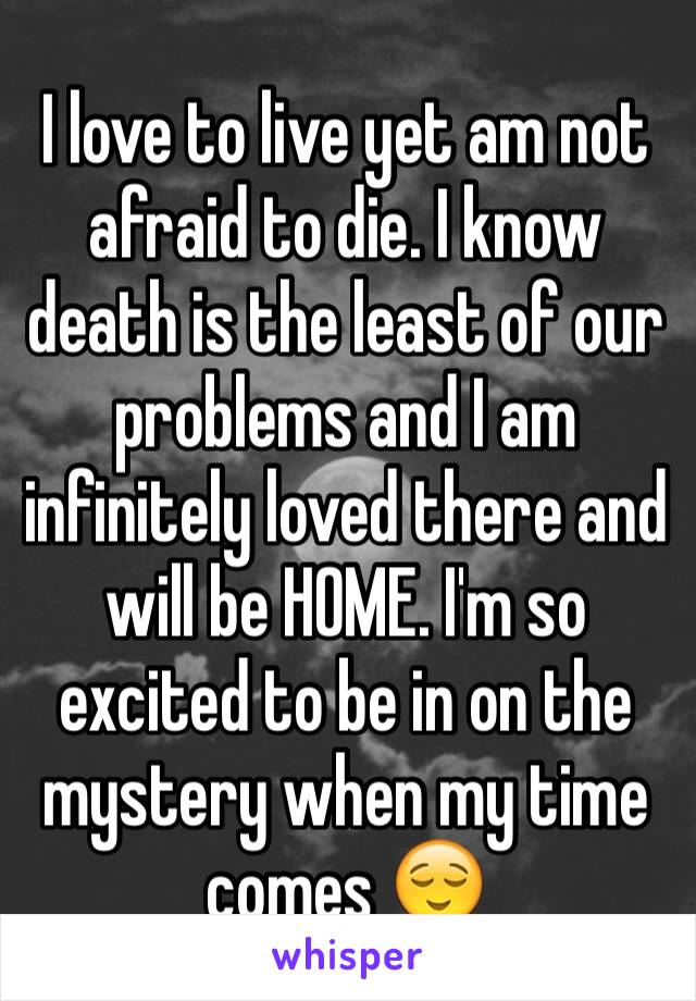 I love to live yet am not afraid to die. I know death is the least of our problems and I am infinitely loved there and will be HOME. I'm so excited to be in on the mystery when my time comes 😌
