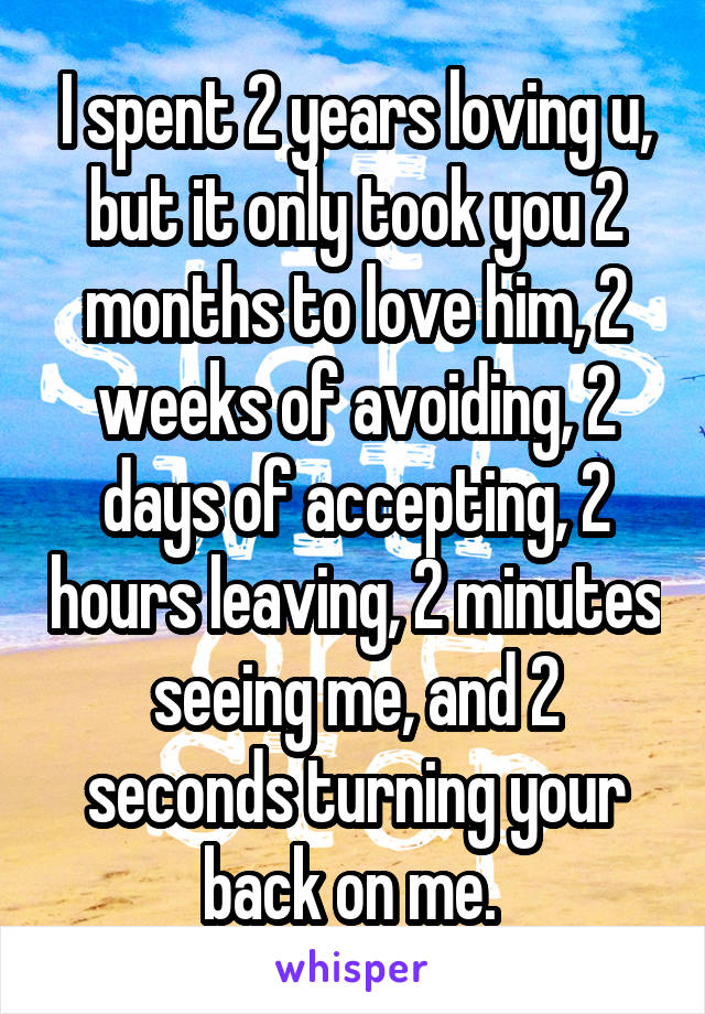 I spent 2 years loving u, but it only took you 2 months to love him, 2 weeks of avoiding, 2 days of accepting, 2 hours leaving, 2 minutes seeing me, and 2 seconds turning your back on me.