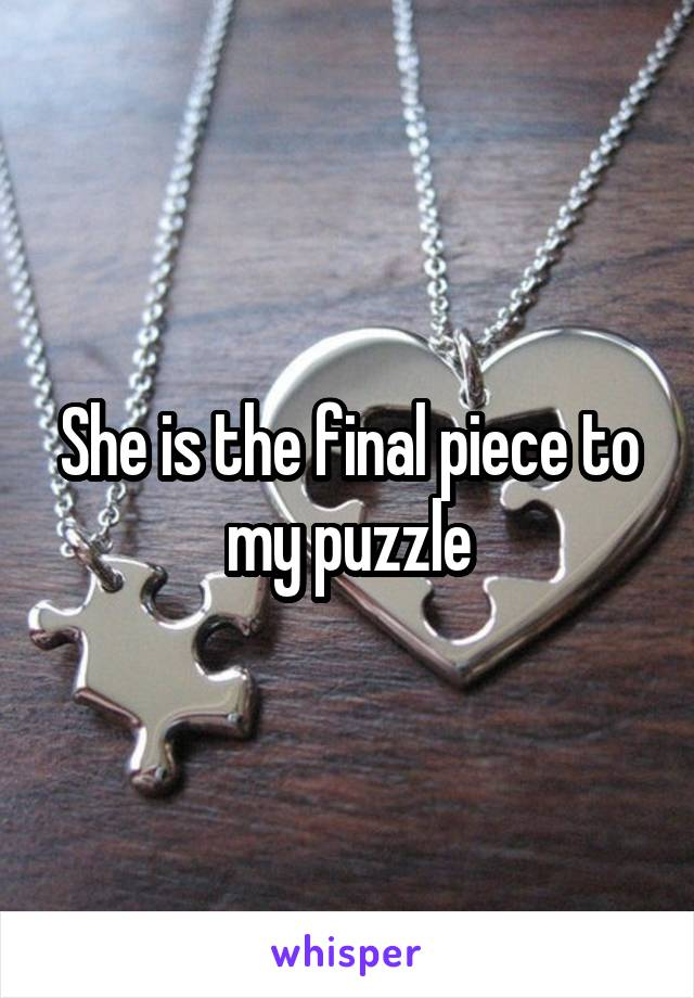 She is the final piece to my puzzle