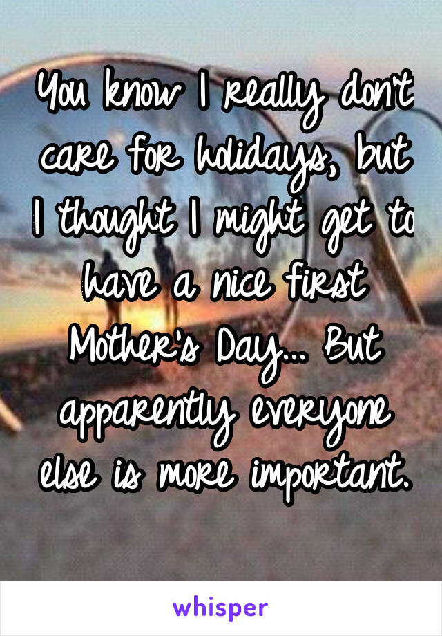 You know I really don't care for holidays, but I thought I might get to have a nice first Mother's Day... But apparently everyone else is more important.