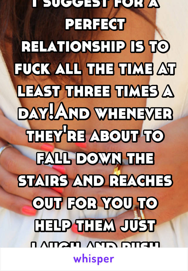 I suggest for a perfect relationship is to fuck all the time at least three times a day!And whenever they're about to fall down the stairs and reaches out for you to help them just laugh and push them