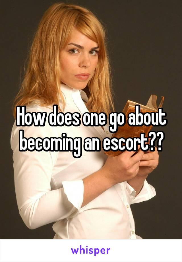 How does one go about becoming an escort??