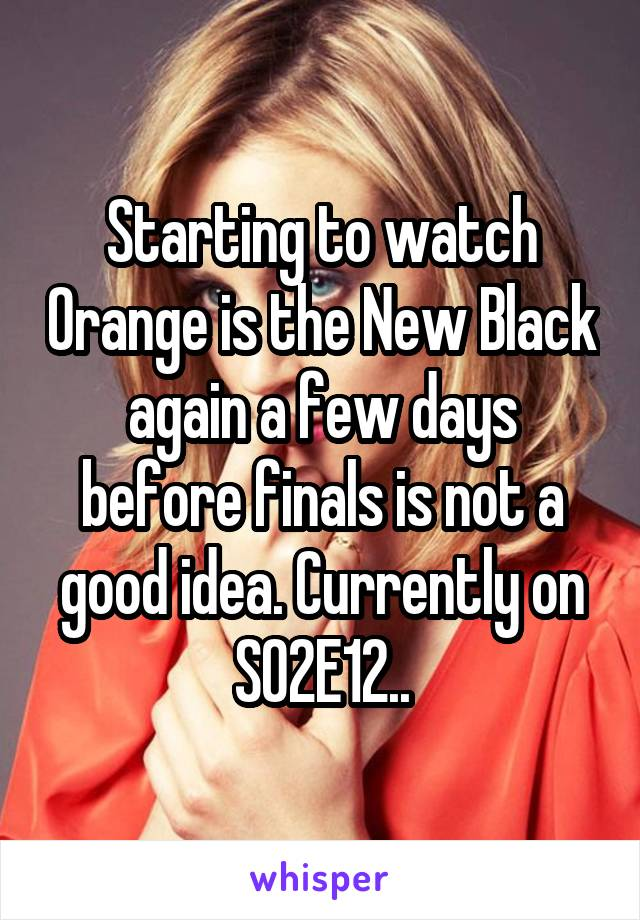 Starting to watch Orange is the New Black again a few days before finals is not a good idea. Currently on S02E12..