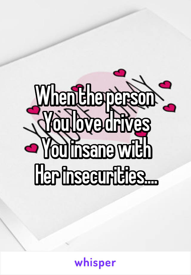 When the person  You love drives You insane with Her insecurities....