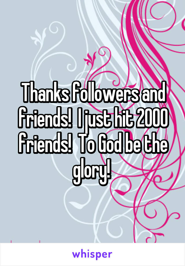 Thanks followers and friends!  I just hit 2000 friends!  To God be the glory!