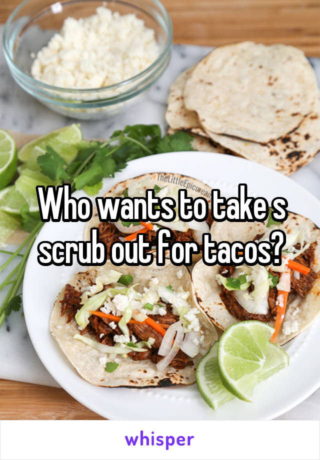 Who wants to take s scrub out for tacos?