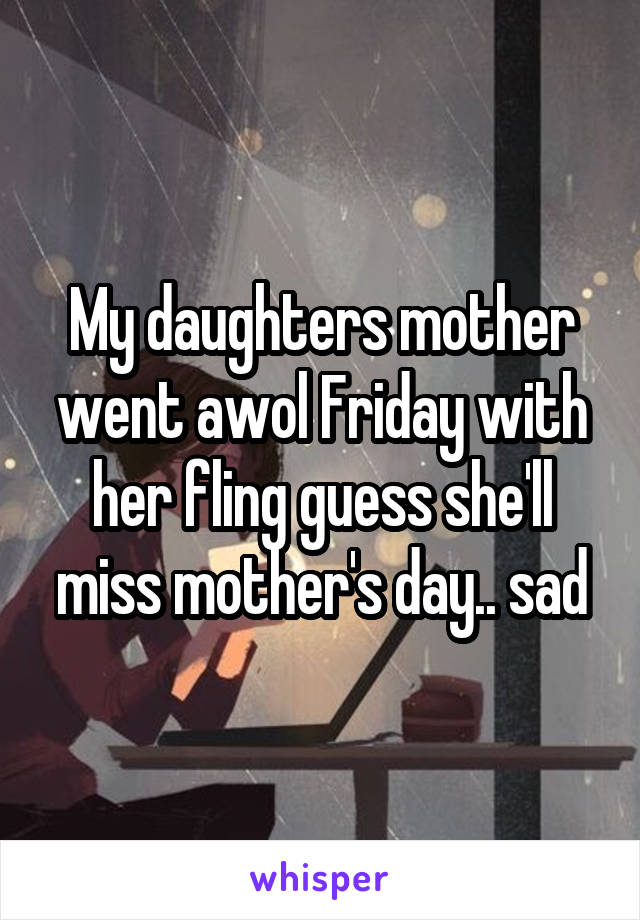 My daughters mother went awol Friday with her fling guess she'll miss mother's day.. sad