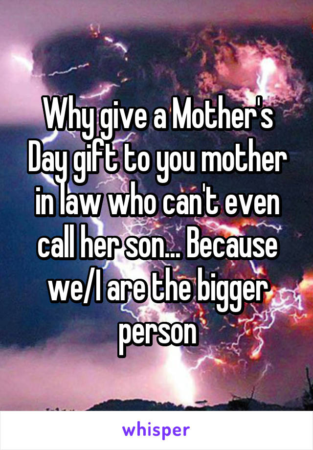 Why give a Mother's Day gift to you mother in law who can't even call her son... Because we/I are the bigger person