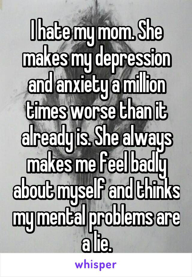 I hate my mom. She makes my depression and anxiety a million times worse than it already is. She always makes me feel badly about myself and thinks my mental problems are a lie.
