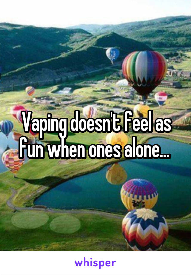 Vaping doesn't feel as fun when ones alone...