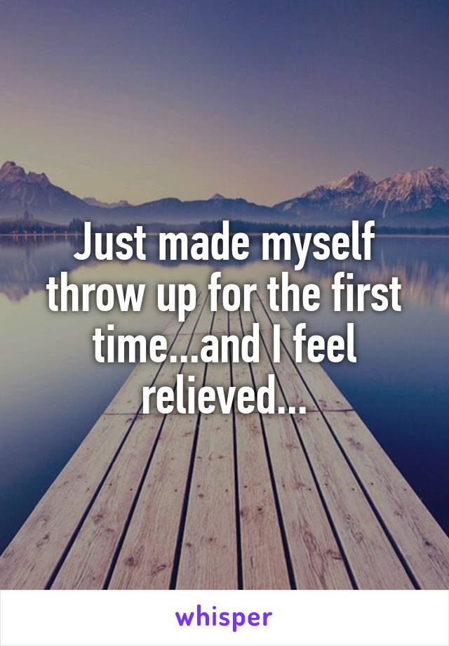 Just made myself throw up for the first time...and I feel relieved...