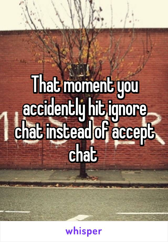 That moment you accidently hit ignore chat instead of accept chat