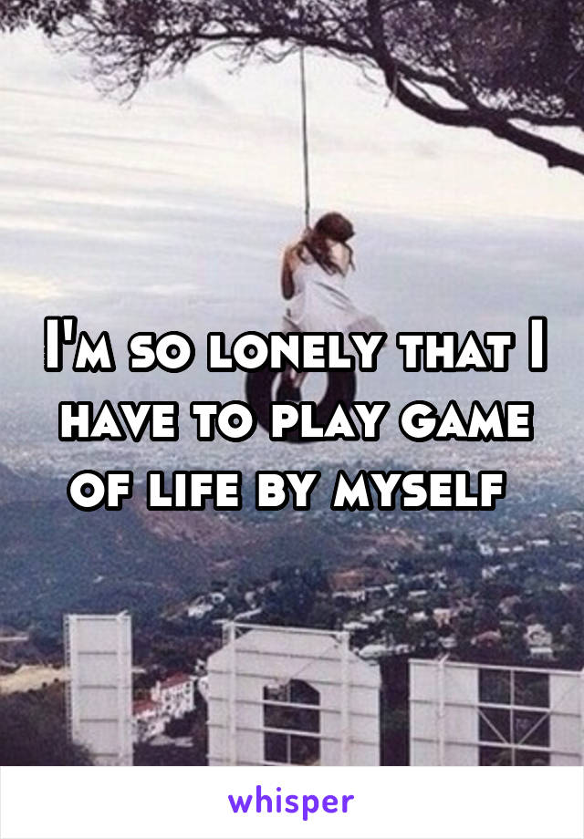 I'm so lonely that I have to play game of life by myself