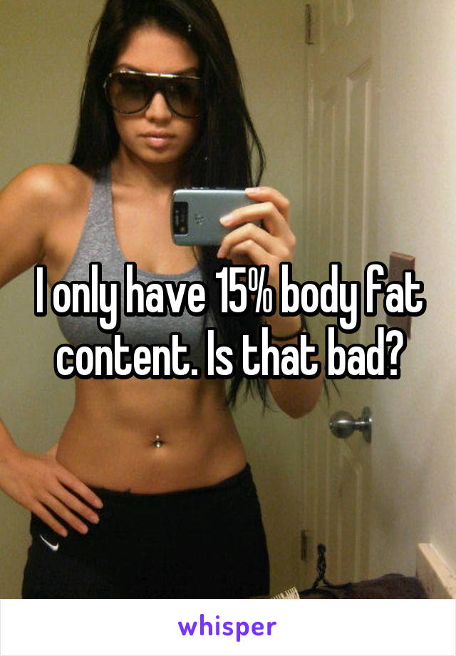 I only have 15% body fat content. Is that bad?