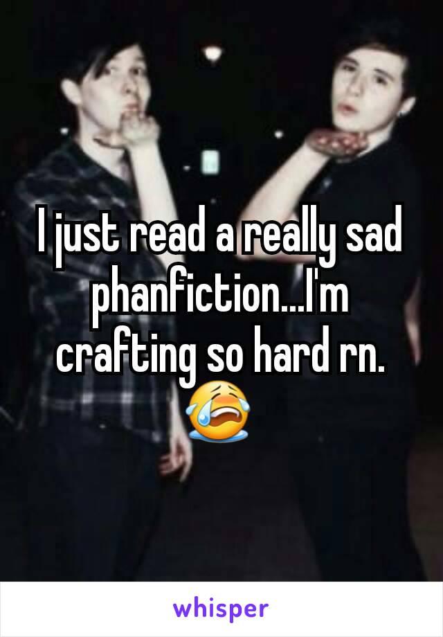 I just read a really sad phanfiction...I'm crafting so hard rn. 😭