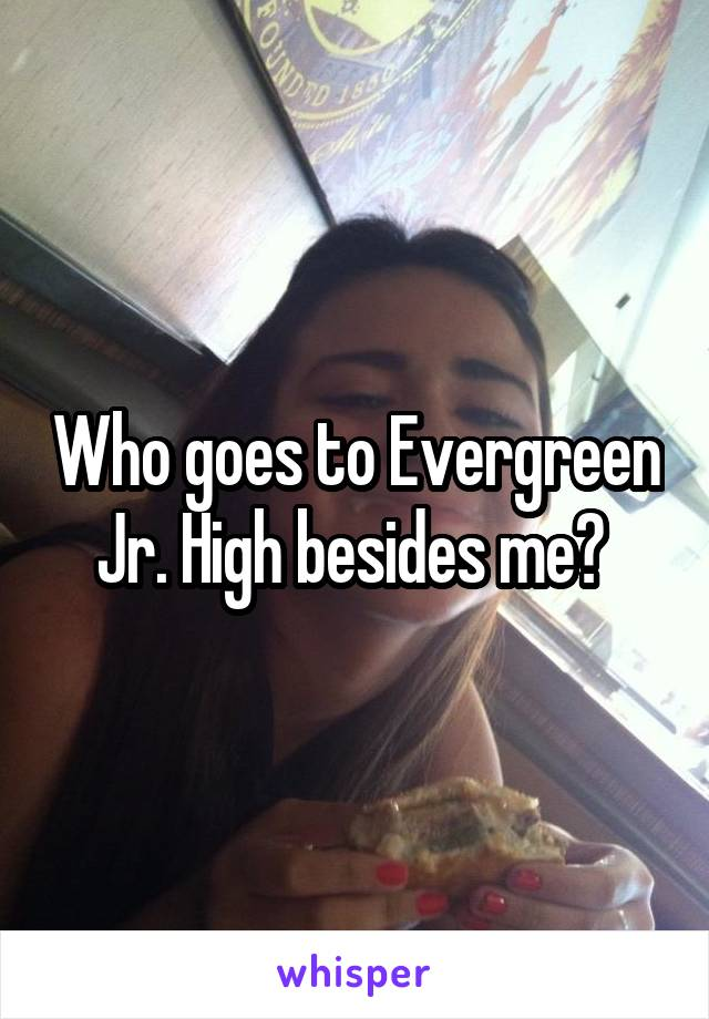 Who goes to Evergreen Jr. High besides me?