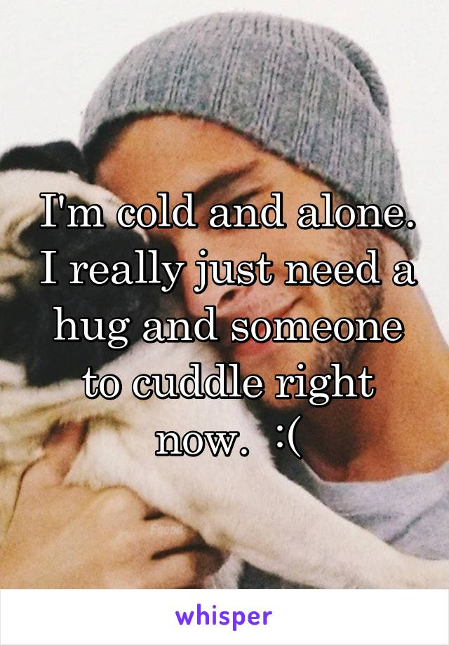 I'm cold and alone. I really just need a hug and someone to cuddle right now.  :(