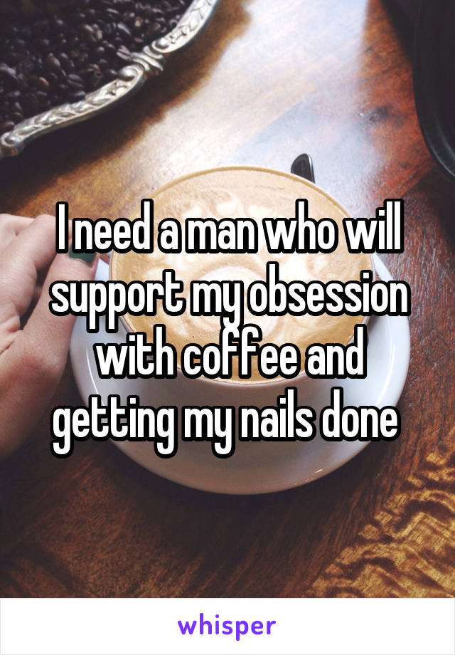 I need a man who will support my obsession with coffee and getting my nails done