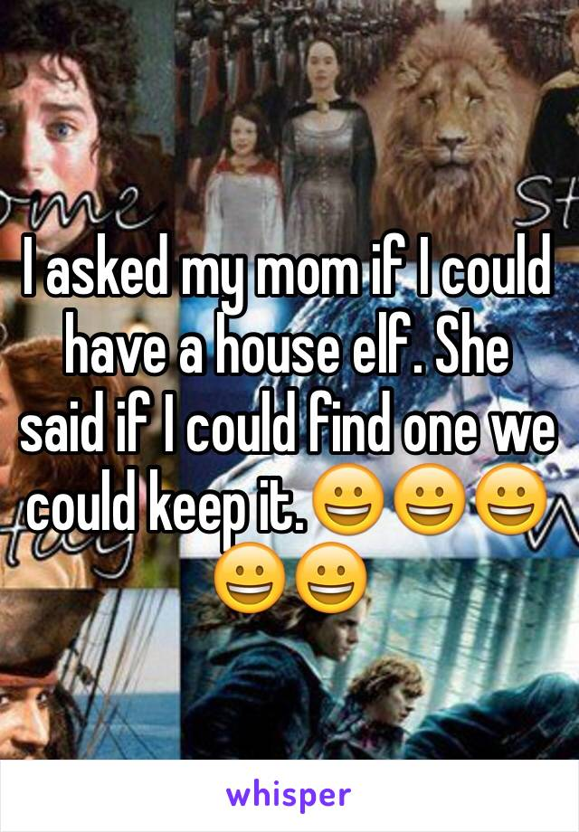 I asked my mom if I could have a house elf. She said if I could find one we could keep it.😀😀😀😀😀
