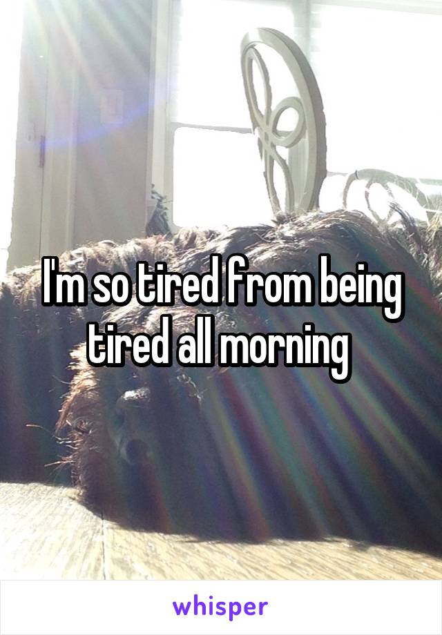 I'm so tired from being tired all morning