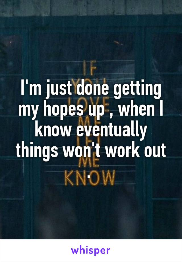I'm just done getting my hopes up , when I know eventually things won't work out .