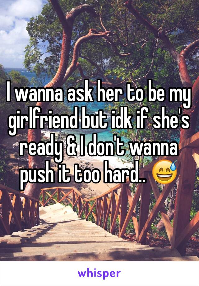 I wanna ask her to be my girlfriend but idk if she's ready & I don't wanna push it too hard.. 😅