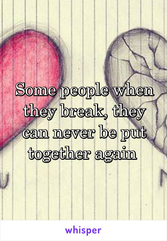 Some people when they break, they can never be put together again