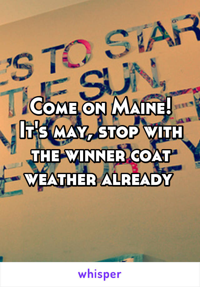Come on Maine! It's may, stop with the winner coat weather already
