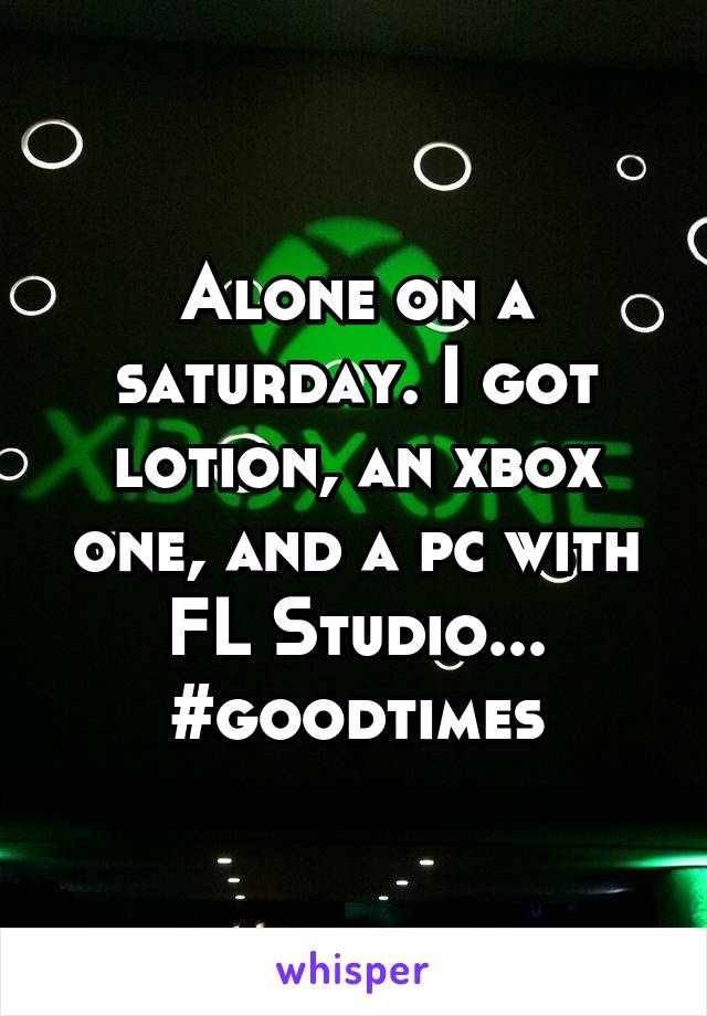 Alone on a saturday. I got lotion, an xbox one, and a pc with FL Studio... #goodtimes