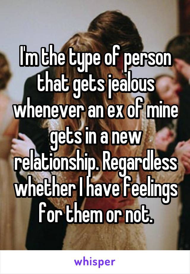 I'm the type of person that gets jealous whenever an ex of mine gets in a new relationship. Regardless whether I have feelings for them or not.