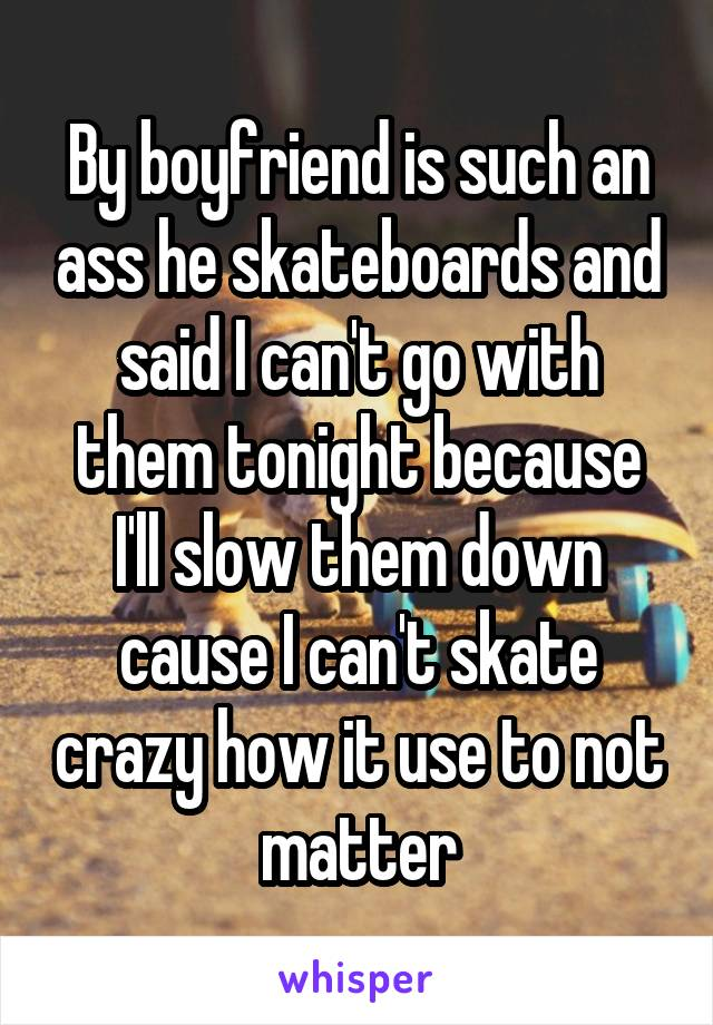 By boyfriend is such an ass he skateboards and said I can't go with them tonight because I'll slow them down cause I can't skate crazy how it use to not matter
