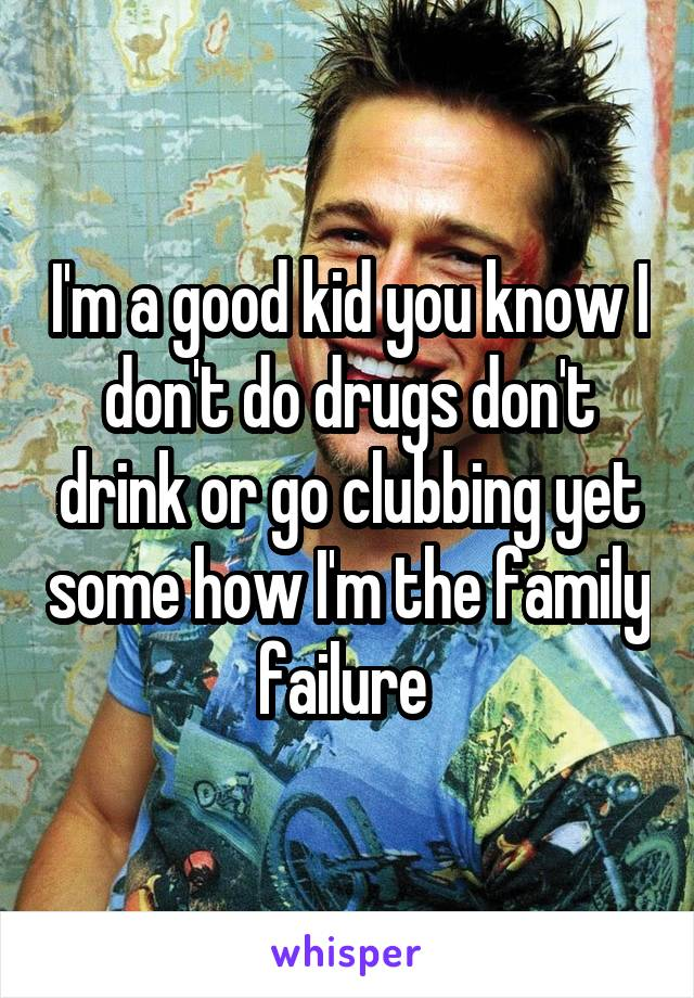 I'm a good kid you know I don't do drugs don't drink or go clubbing yet some how I'm the family failure