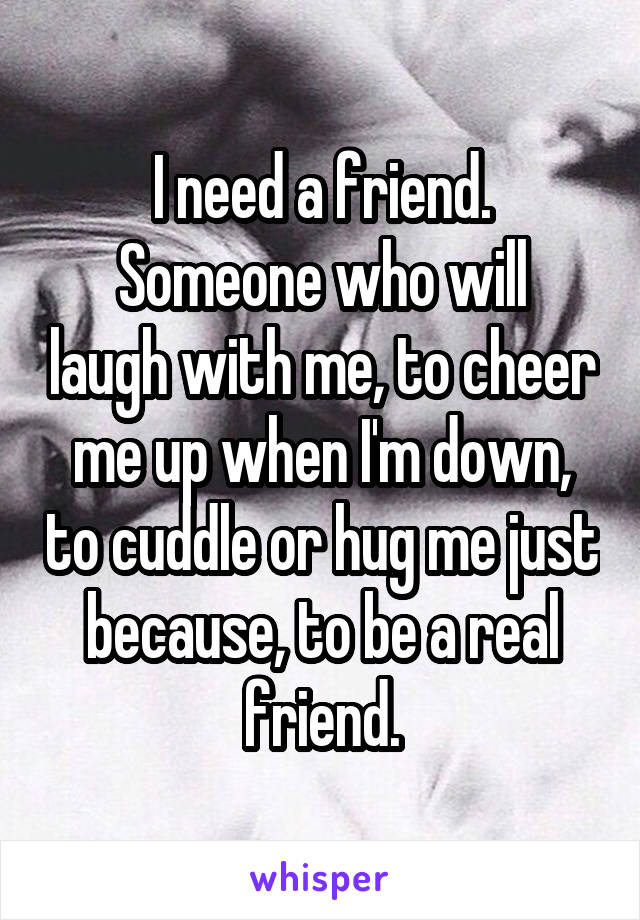I need a friend. Someone who will laugh with me, to cheer me up when I'm down, to cuddle or hug me just because, to be a real friend.