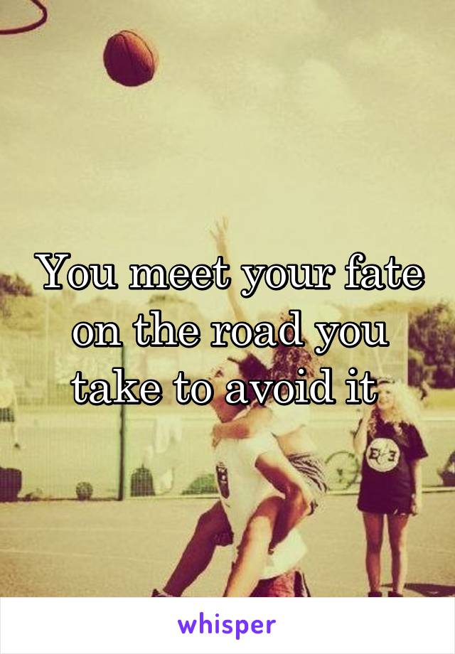 You meet your fate on the road you take to avoid it