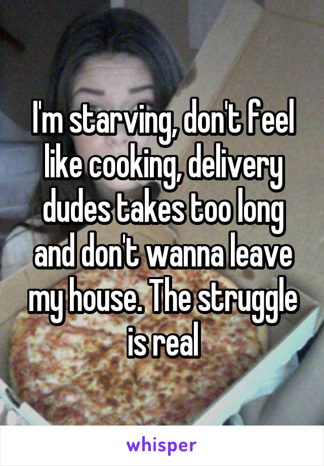 I'm starving, don't feel like cooking, delivery dudes takes too long and don't wanna leave my house. The struggle is real