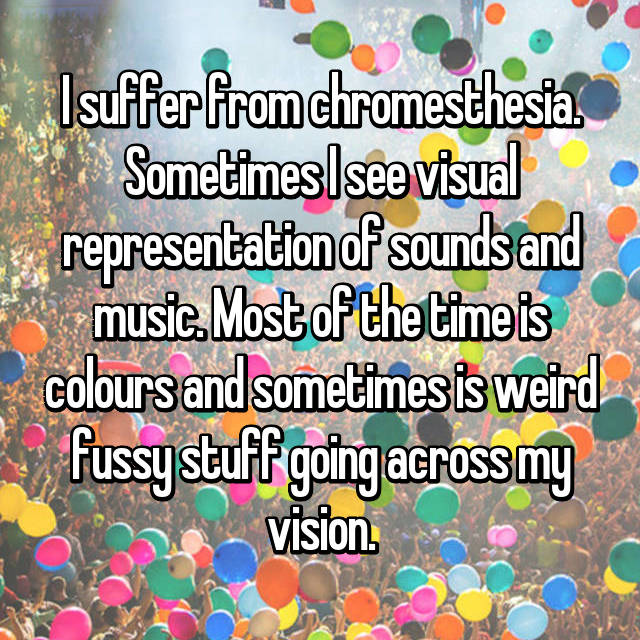 I suffer from chromesthesia. Sometimes I see visual representation of sounds and music. Most of the time is colours and sometimes is weird fussy stuff going across my vision.