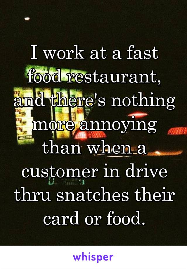 I work at a fast food restaurant, and there's nothing more annoying than when a customer in drive thru snatches their card or food.