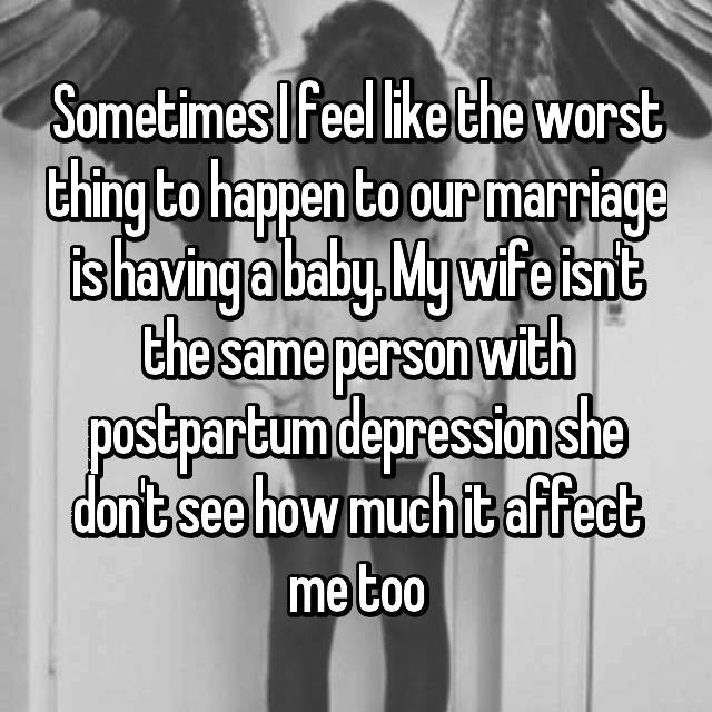 Sometimes I feel like the worst thing to happen to our marriage is having a baby. My wife isn't the same person with postpartum depression she don't see how much it affect me too