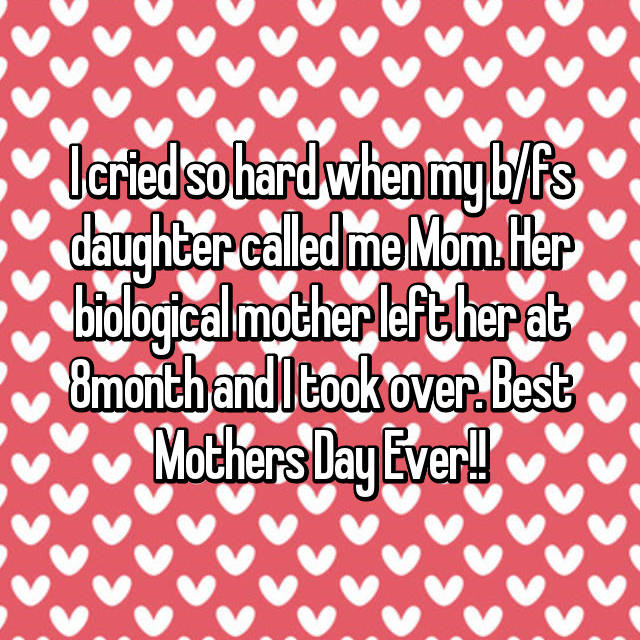 I cried so hard when my b/fs daughter called me Mom. Her biological mother left her at 8month and I took over. Best Mothers Day Ever!!