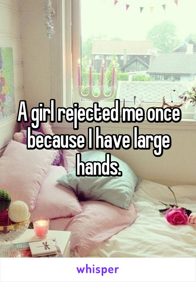 A girl rejected me once because I have large hands.