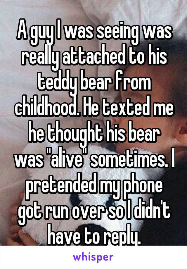 """A guy I was seeing was really attached to his teddy bear from childhood. He texted me he thought his bear was """"alive"""" sometimes. I pretended my phone got run over so I didn't have to reply."""