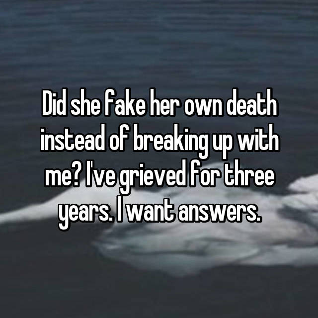 Did she fake her own death instead of breaking up with me? I've grieved for three years. I want answers.