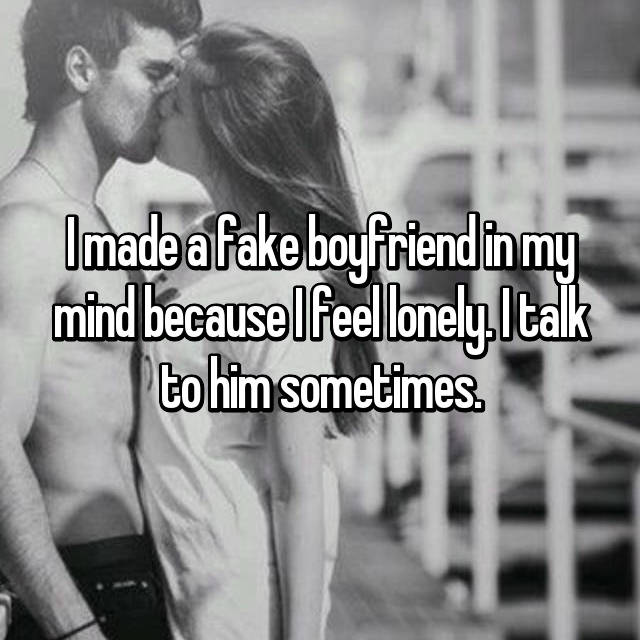 I made a fake boyfriend in my mind because I feel lonely. I talk to him sometimes.