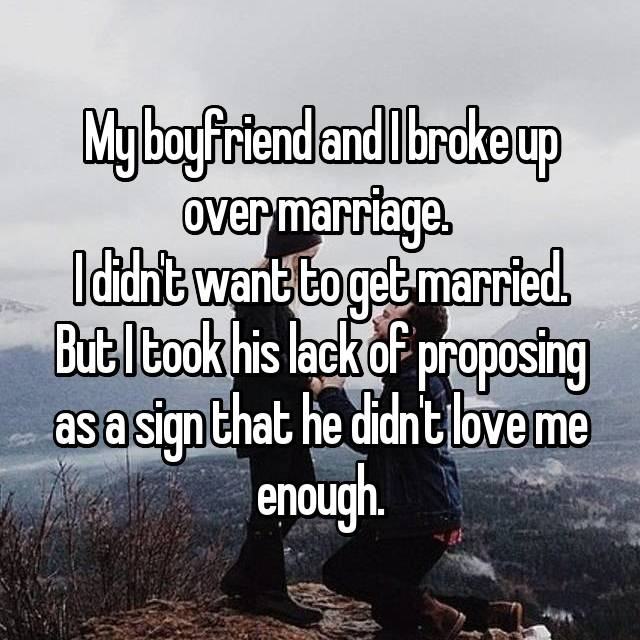 My boyfriend and I broke up over marriage.  I didn't want to get married. But I took his lack of proposing as a sign that he didn't love me enough.