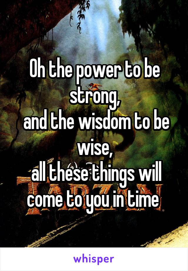 Oh The Power To Be Strong And The Wisdom To Be Wise All These