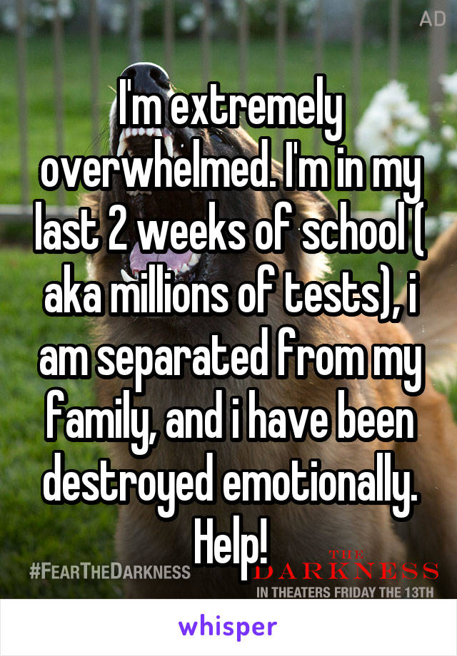 I'm extremely overwhelmed. I'm in my last 2 weeks of school ( aka millions of tests), i am separated from my family, and i have been destroyed emotionally. Help!