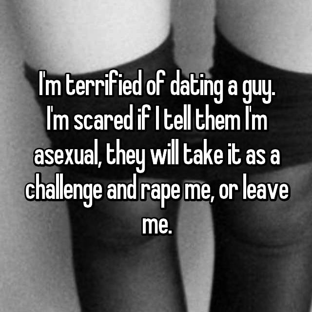 I'm terrified of dating a guy. I'm scared if I tell them I'm asexual, they will take it as a challenge and rape me, or leave me.