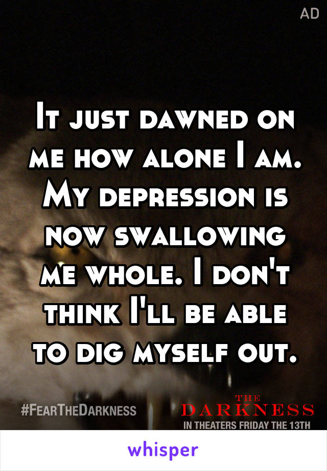 It just dawned on me how alone I am. My depression is now swallowing me whole. I don't think I'll be able to dig myself out.