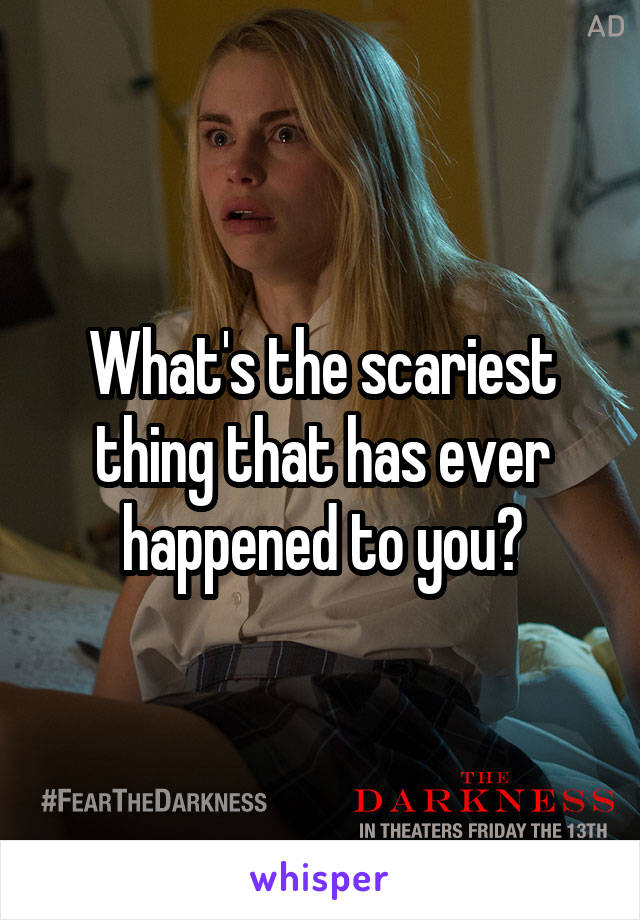 What's the scariest thing that has ever happened to you?